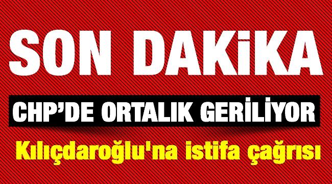 CHP'de ortalık geriliyor Kılıçdaroğlu'na istifa çağrısı