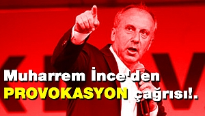Muharrem İnce'den provokasyon çağrısı!.