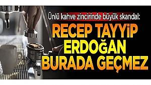 Ünlü kahve zincirinde 'Recep Tayyip Erdoğan' skandalı