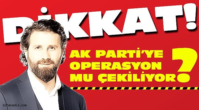 AK Parti'ye operasyon mu çekiliyor