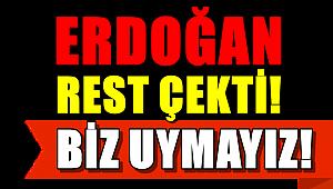 Erdoğan resti çekti: Biz Uymayız...