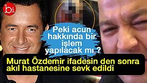 Murat Özdemir ifadesi sonrası akıl hastanesine sevk edildi . Ya Acun?