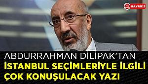 Abdurrahman Dilipak'tan İstanbul seçimleriyle ilgili çok konuşulacak yazı