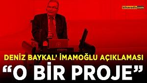 Deniz Baykal açıkladı İmamoğlu bir proje..