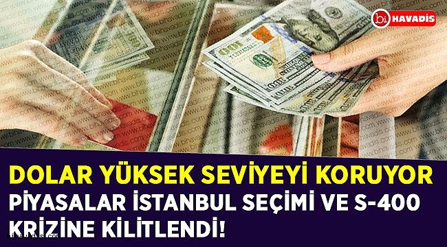 Piyasalar İstanbul seçimi ve S-400 krizine kilitlendi! Dolar yüksek seviyeyi koruyor