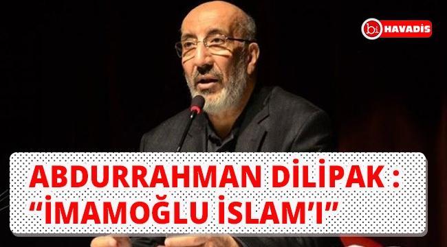 """Abdurrahman Dilipak : """"İmamoğlu İslam'ı"""""""