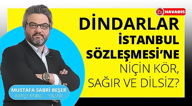 Dindarlar İstanbul Sözleşmesi'ne niçin kör, sağır ve dilsiz?