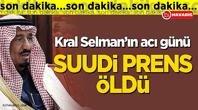 Kral Selman'ın acı günü! Suudi Prens öldü