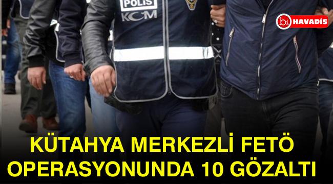 Kütahya merkezli FETÖ operasyonunda 10 gözaltı