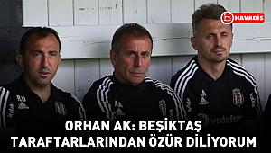 Orhan Ak: Beşiktaş taraftarlarından özür diliyorum