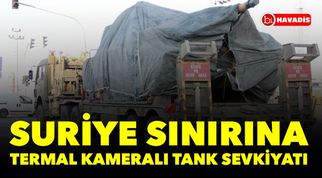 Suriye sınırına termal kameralı tank sevkiyatı
