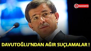 Ahmet Davutoğlu'ndan ağır suçlamalar !