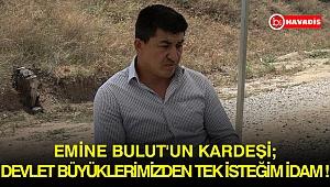 Emine Bulut'un kardeşi 'Devlet büyüklerimizden tek isteğim idam' !