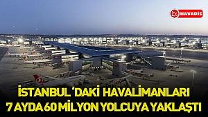 İstanbul'daki havalimanları 7 ayda 60 milyon yolcuya yaklaştı