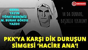"""""""PKK'ya karşı dik duruşun simgesi 'HACİRE ANA'."""" Genel yayın yönetmenimiz M. Burak Göksu yazdı!.."""