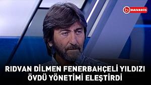 Rıdvan Dilmen Fenerbahçeli yıldızı övdü yönetimi eleştirdi