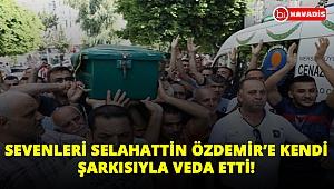 Sevenleri Selahattin Özdemir'e kendi şarkısıyla veda etti!..