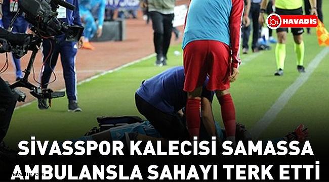 Sivasspor kalecisi Samassa, ambulansla sahayı terk etti