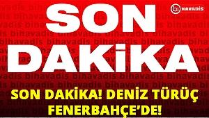 SON DAKİKA! DENİZ TÜRÜÇ RESMEN FENERBAHÇE'DE!
