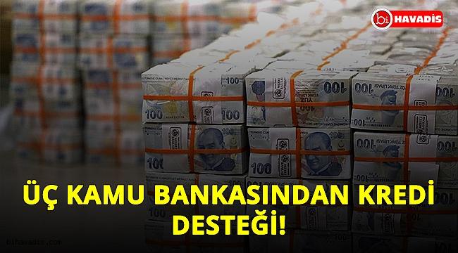 Son dakika! Üç kamu bankasından kredi desteği!..