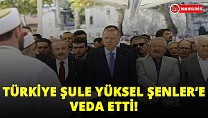 Türkiye Şule Yüksel Şenler'e veda etti! Devletin zirvesi de ordaydı!..