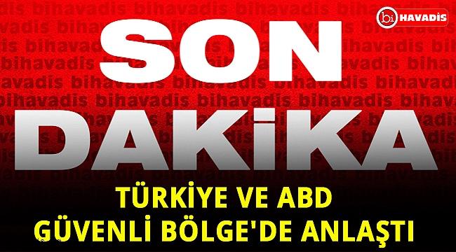 Türkiye ve ABD Güvenli Bölge'de anlaştı