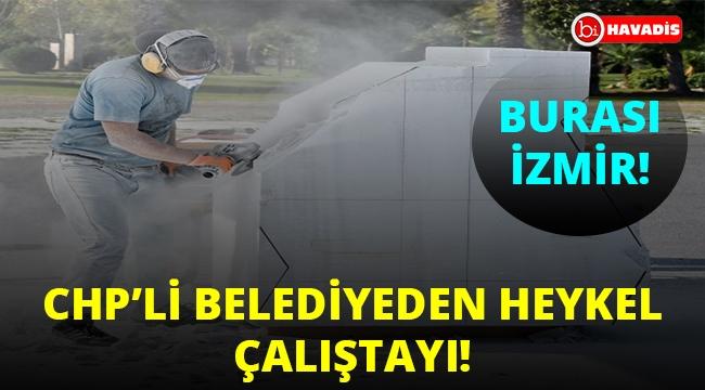 CHP'li İzmir Belediyesi'nden 30 günlük heykel çalıştayı!..