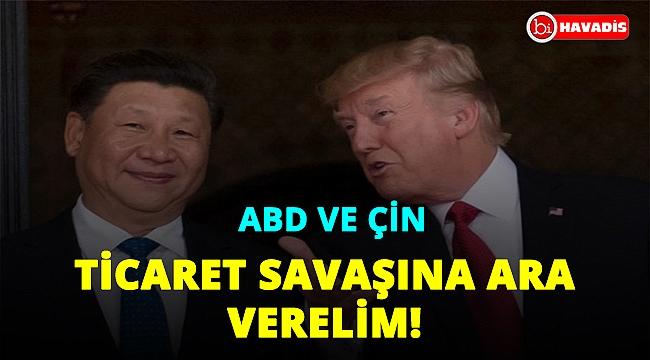Çin ve ABD: Ticaret Savaşı'na ara verelim!..