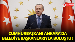 Cumhurbaşkanı Ankara'da belediye başkanlarıyla buluştu !