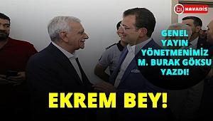 """""""Ekrem Bey!"""" Genel Yayın yönetmenimiz M. Burak Göksu yazdı!.."""