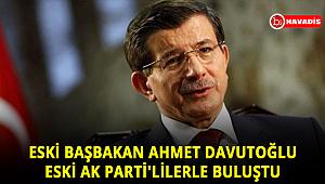 Eski Başbakan Ahmet Davutoğlu, eski AK Parti'lilerle Ankara'da bir araya geldi