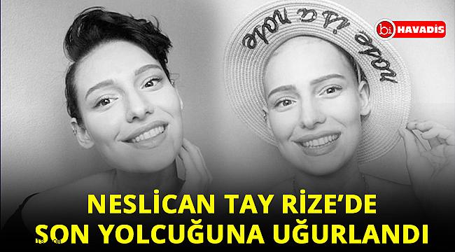 Neslican Tay'ın cenazesi memleketi Rize'de uğurlandı