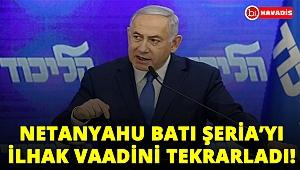 Netanyahu Batı Şeria'yı ilhak vaadini tekrarladı!..