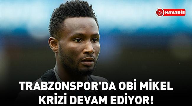 Trabzonspor'da Obi Mikel krizi devam ediyor!