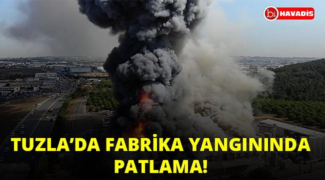 Tuzla'da fabrika yangınında patlama!..