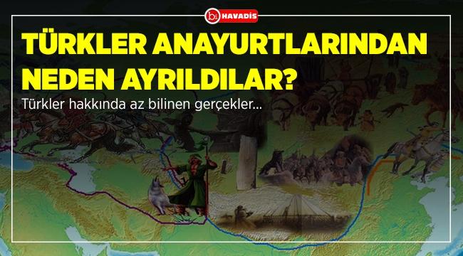Türkler anayurtlarından neden ayrıldılar?