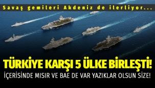 5 Ülke Türkiye'ye karşı birleşti, savaş gemileri Akdeniz de ilerliyor