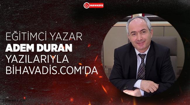 EĞİTİMCİ YAZAR ADEM DURAN YAZILARIYLA BİHAVADİS.COM'DA