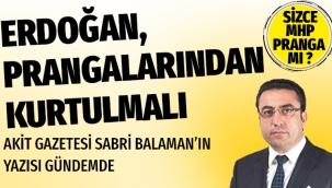 Akit gazetesi yazarı Sabri Balaman Erdoğan, prangalarından kurtulmalı