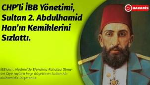 CHP'li İBB Yönetimi, Sultan 2. Abdulhamid Han'ın Kemiklerini Sızlattı.