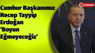 Cumhur Başkanımız Recep Tayyip Erdoğan 'Boyun Eğmeyeceğiz'