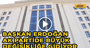 Başkan Erdoğan Ak Partide Büyük Değişikliğe gidiyor