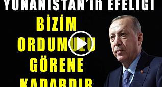 Erdoğan Yunanistanın Efeliği Bizim Ordumuzu Görene Kadardır!