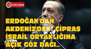 Erdoğan'dan Akdeniz'deki Çipras - İsrail Ortaklığına Açık Göz Dağı..