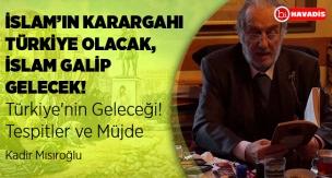 İslam'ın karargahı Türkiye olacak - Kadir Mısıroğlu